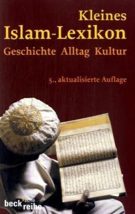 Kleines Islam-Lexikon: Geschichte, Alltag, Kultur
