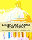 Liberal Do-Gooder From Yakima: an autobiography by Ed Seeberger