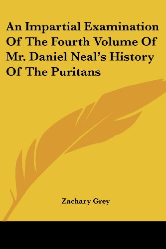 An Impartial Examination of the Fourth Volume of Mr. Daniel Neal's History of the Puritans