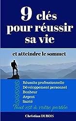9 clés pour réussir sa vie et atteindre le sommet: Réussite professionnelle, développement personnel ,bonheur, argent, santé, tout est à votre portée.