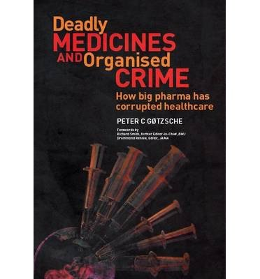 [(Deadly Medicines and Organised Crime: How Big Pharma Has Corrupted Healthcare)] [Author: Peter C. Gotzsche] published on (August, 2013)