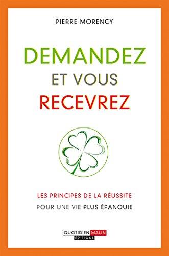 Demandez et vous recevrez: Les principes de la réussite pour une vie plus épanouie (DEVELOPPEMENT P) par Pierre Morency