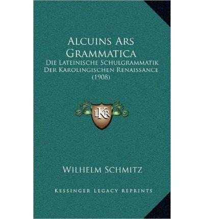 Alcuins Ars Grammatica: Die Lateinische Schulgrammatik Der Karolingischen Renaissance (1908)...