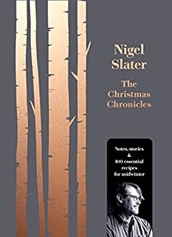 The Christmas Chronicles: Notes, stories & 100 essential recipes for midwinter by [Slater, Nigel]