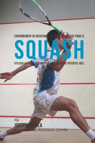Entrainement de Resistance Mentale Progressif Pour Le Squash: Utiliser la Visualisation Pour Reveler Votre Potentiel Reel