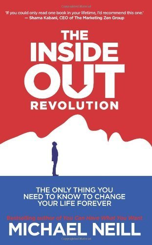 The Inside-Out Revolution: The Only Thing You Need to Know to Change Your Life Forever by Neill, Michael (2013) Paperback