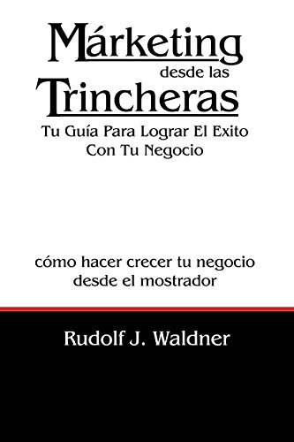 Márketing desde las Trincheras: Tu Guía Para Lograr El Exito Con Tu Negocio por Rudolf J. Waldner