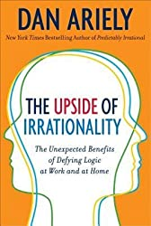 [(The Upside of Irrationality: The Unexpected Benefits of Defying Logic at Work and Home)] [Author: Dan Ariely] published on (May, 2011)