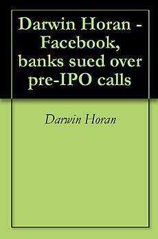 Darwin Horan -Facebook, banks sued over pre-IPO calls by [Horan, Darwin]