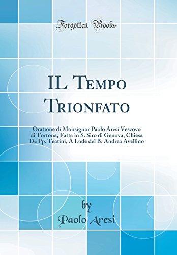 IL Tempo Trionfato: Oratione di Monsignor Paolo Aresi Vescovo di Tortona, Fatta in S. Siro di Genova, Chiesa De Pp. Teatini,  Lode del B. Andrea Avellino (Classic Reprint)