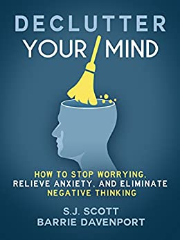 Declutter Your Mind: How to Stop Worrying, Relieve Anxiety, and Eliminate Negative Thinking (English Edition) par [Scott, S.J., Davenport, Barrie]