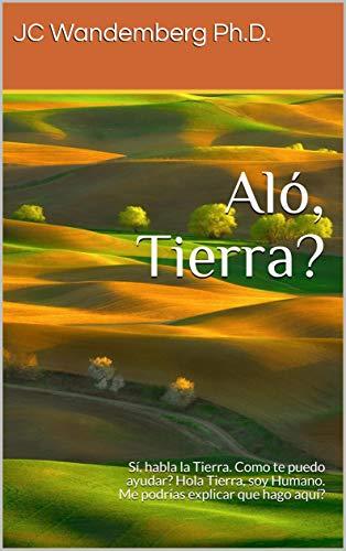 Aló, Tierra?: Sí, habla la Tierra. Como te puedo ayudar? Hola Tierra, soy Humano. Me podrías explicar que hago aquí? por JC Wandemberg Ph.D.