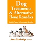 Dog Treatments & Alternative Home Remedies: Includes Natural and Homeopathic Remedies