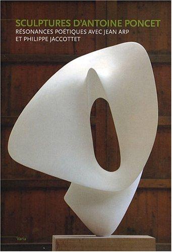 Sculptures d'Antoine Poncet : Résonnances poétiques avec Jeam Arp et Philippe Jaccottet par Philippe Jaccottet