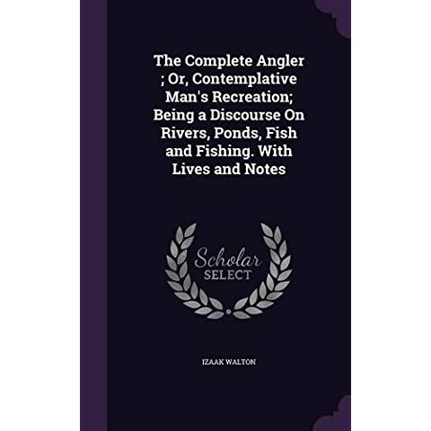 The Complete Angler ; Or, Contemplative Man's Recreation; Being a Discourse On Rivers, Ponds, Fish and Fishing. With Lives and Notes