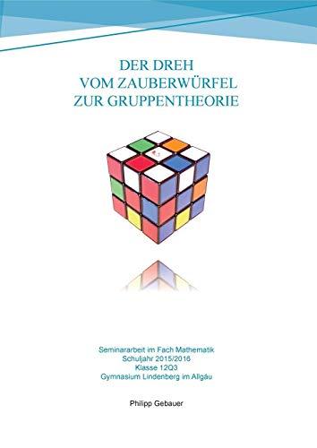 Der Dreh vom Zauberwürfel zur Gruppentheorie: Seminararbeit im Fach Mathematik - Gymnasiale Oberstufe 2015/2016