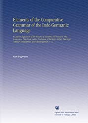 Elements of the Comparative Grammar of the Indo Germanic Language: A Concise Exposition of the History of Sanskrit, Old Iranian. Old Armenian. Old ... High German Lathuaman and Old Bulgarian, V. 4