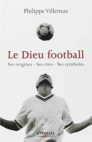 Le Dieu football: Ses origines - Ses rites - Ses symboles par Philippe Villemus