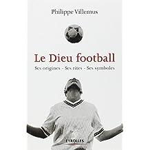 Le Dieu football: Ses origines - Ses rites - Ses symboles