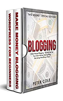 Blogging: Special Edition (Two Books) - Make Money Blogging - Quickly Set Up Your Own Money Making Blog Site Using WordPress (FREE) by [Cole, Peter]
