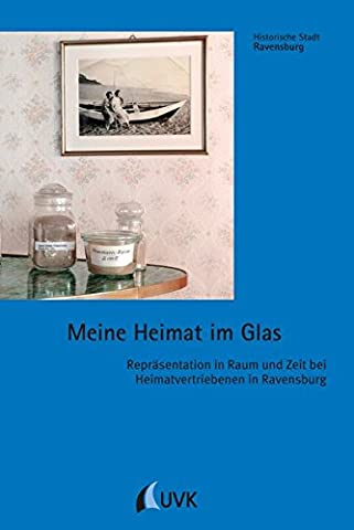 Meine Heimat im Glas. Repräsentation in Raum und Zeit bei Heimatvertriebenen in Ravensburg (Historische Stadt (Besatzung Glas)