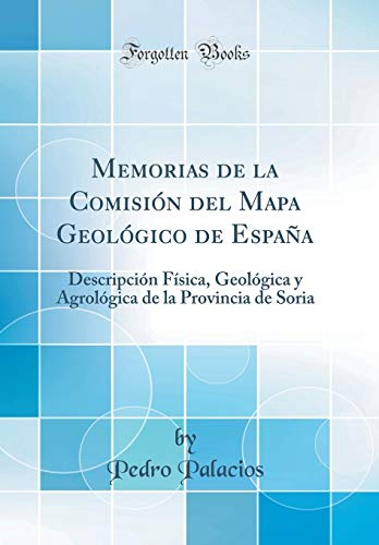 Memorias de la Comisión del Mapa Geológico de España: Descripción Física, Geológica y Agrológica de la Provincia de Soria (Classic Reprint) por Pedro Palacios