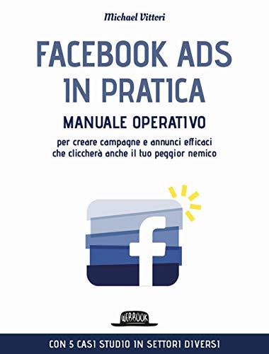 Facebook Ads in pratica. Manuale operativo per creare campagne e annunci efficaci che cliccherà anche il tuo peggior nemico