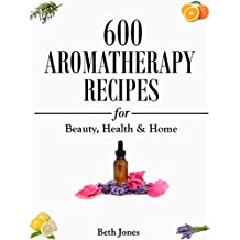 Aromatherapy: 600 Aromatherapy Recipes for Beauty, Health & Home - Plus Advice & Tips on How to Use Essential Oils (English Edition)