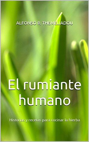 El rumiante humano: Historias y recetas para cocinar la hierba por Alfonso R. themeliadou