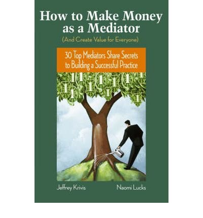[(How to Make Money as a Mediator (a Create Value for Everyone): 30 Top Mediators Share Secrets to Building a Successful Practice)] [Author: Jeffrey Krivis] published on (September, 2006)