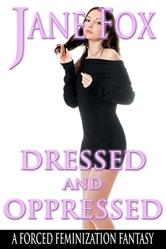 Dressed And Oppressed A Forced Feminization Fantasy By Fox Jane