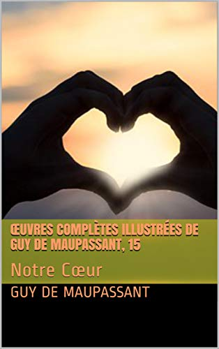Œuvres Complètes Illustrées De Guy De Maupassant, 15: Notre Cœur por Guy De Maupassant Gratis
