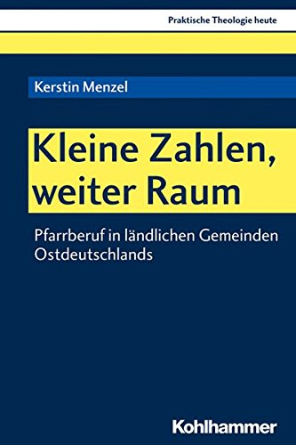 Kleine Zahlen, weiter Raum: Pfarrberuf in ländlichen Gemeinden Ostdeutschlands (Praktische Theologie heute, Band 155)