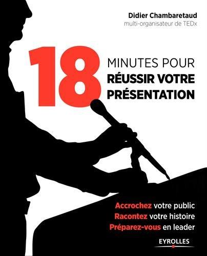 18 minutes pour réussir votre présentation: Accrochez votre public, racontez votre histoire, préparez-vous en leader.