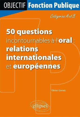 50 Questions Incontournables à l'Oral : Relations Internationales et Européennes Catégories A & B