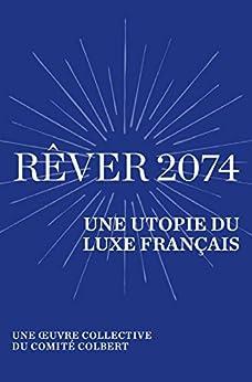 Rêver 2074: Une utopie du luxe français - Une œuvre collective du Comité Colbert par [Collectif]
