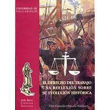 Derecho Del Trabajo, El. Una Reflexión Sobre Su Evolución Histórica
