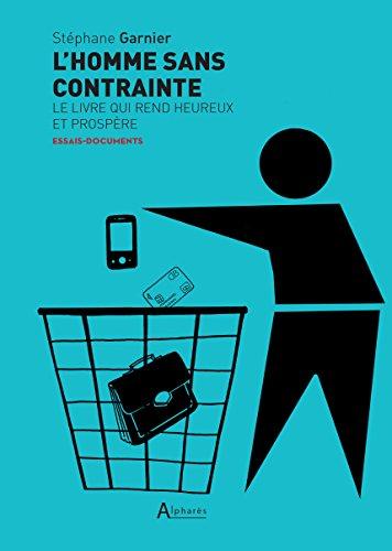 L'homme sans contrainte: Le livre qui rend heureux et prospère - Alpharès (French Edition)