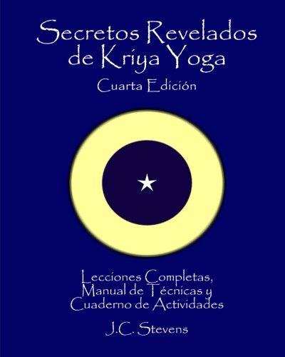 Secretos Revelados de Kriya Yoga: Lecciones Completas,Manual de Tecnicas y Cuaderno de Actividades por J C Stevens