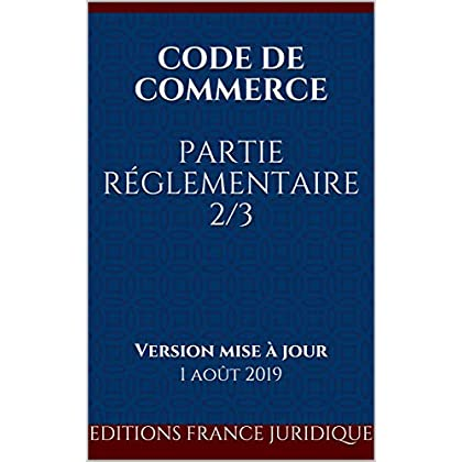 Code de commerce Partie réglementaire 2/3: Version mise à jour