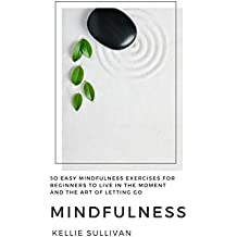 Mindfulness: 5O Easy Mindfulness Exercises For Beginners To Live In The Moment And The Art Of Letting Go (English Edition)