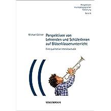 Perspektiven von Lehrenden und SchülerInnen auf Bläserklassenunterricht: Eine qualitative Interviewstudie (Perspektiven musikpädagogischer Forschung)