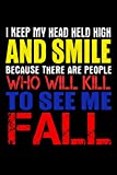 I Keep My Head Held High And Smile Because There Are People Who Will Kill To See Me Fall: Funny Life Moments Journal and Notebook for Boys Girls Men and Women of All Ages. Lined Paper Note Book.