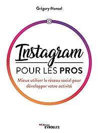 Instagram pour les pros : Mieux utiliser le réseau social pour développer votre activité par Grégory Mancel