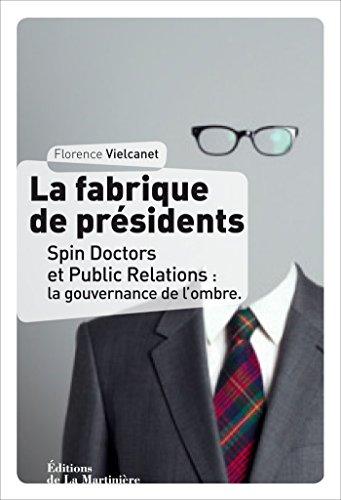 La Fabrique de présidents. Spin Doctors et Public Relations : la gouvernance de l'ombre: Spin Doctors et Public Relations : la gouvernance de l'ombre par Florence Vielcanet