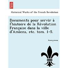 Documents pour servir a` l'histoire de la Re´volution Franc¸aise dans la ville d'Amiens, etc. tom. 1-5