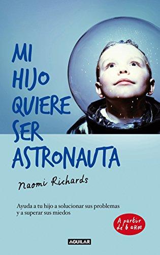 Mi hijo quiere ser astronauta: Ayuda a tu hijo a solucionar sus problemas y a superar sus miedos por Naomi Richards