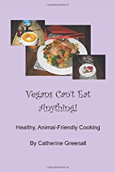 Vegans Can't Eat Anything!: Healthy, Animal-Friendly Cooking