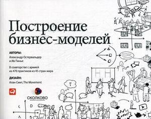 Business Model Generation. A Handbook for Visionaries, Game Changers, and Challengers / Postroenie biznes-modeley: Nastolnaya kniga stratega i novatora (In Russian)