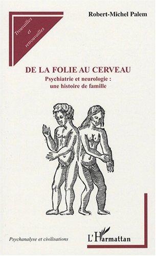 De la folie au cerveau : Psychiatrie et neurologie : une histoire de famille de Robert Michel Palem (19 novembre 2007) Broché